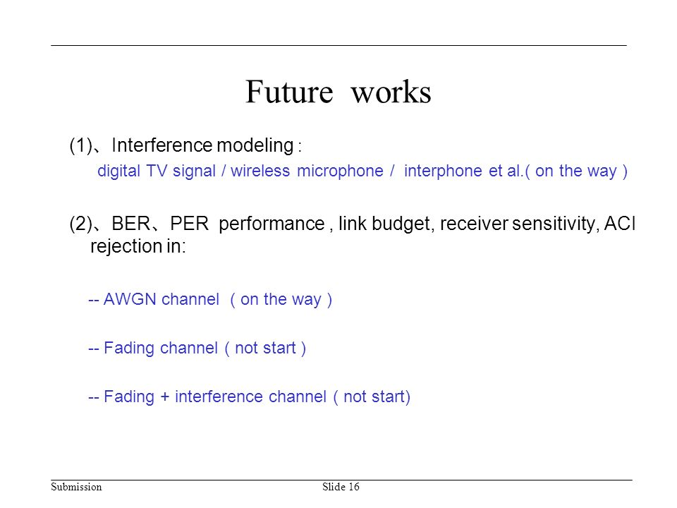 Submission Future works (1) 、 Interference modeling : digital TV signal / wireless microphone / interphone et al.( on the way ) (2) 、 BER 、 PER performance, link budget, receiver sensitivity, ACI rejection in: -- AWGN channel ( on the way ) -- Fading channel ( not start ) -- Fading + interference channel ( not start) Slide 16