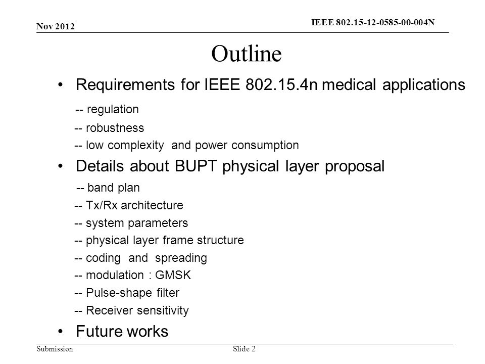 Submission Outline Requirements for IEEE n medical applications -- regulation -- robustness -- low complexity and power consumption Details about BUPT physical layer proposal -- band plan -- Tx/Rx architecture -- system parameters -- physical layer frame structure -- coding and spreading -- modulation : GMSK -- Pulse-shape filter -- Receiver sensitivity Future works Slide 2 Nov 2012 IEEE N