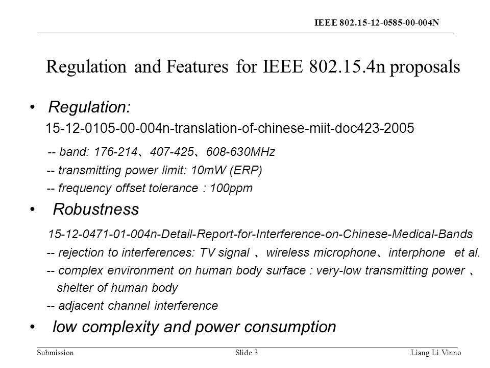 Submission Regulation and Features for IEEE n proposals Regulation: n-translation-of-chinese-miit-doc band: 、 、 MHz -- transmitting power limit: 10mW (ERP) -- frequency offset tolerance : 100ppm Robustness n-Detail-Report-for-Interference-on-Chinese-Medical-Bands -- rejection to interferences: TV signal 、 wireless microphone 、 interphone et al.