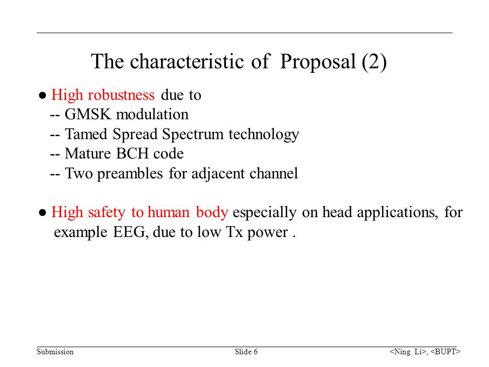 Submission, Slide 6 The characteristic of Proposal (2) ● High robustness due to -- GMSK modulation -- Tamed Spread Spectrum technology -- Mature BCH code -- Two preambles for adjacent channel ● High safety to human body especially on head applications, for example EEG, due to low Tx power.
