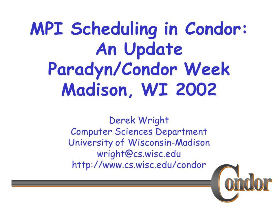 1 derek wright computer sciences department university of wisconsin madison wrightcswiscedu httpwwwcswisceducondor mpi scheduling in condor an