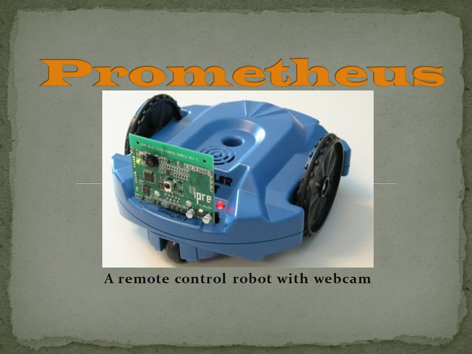 A remote control robot with webcam  Responsibilities User
