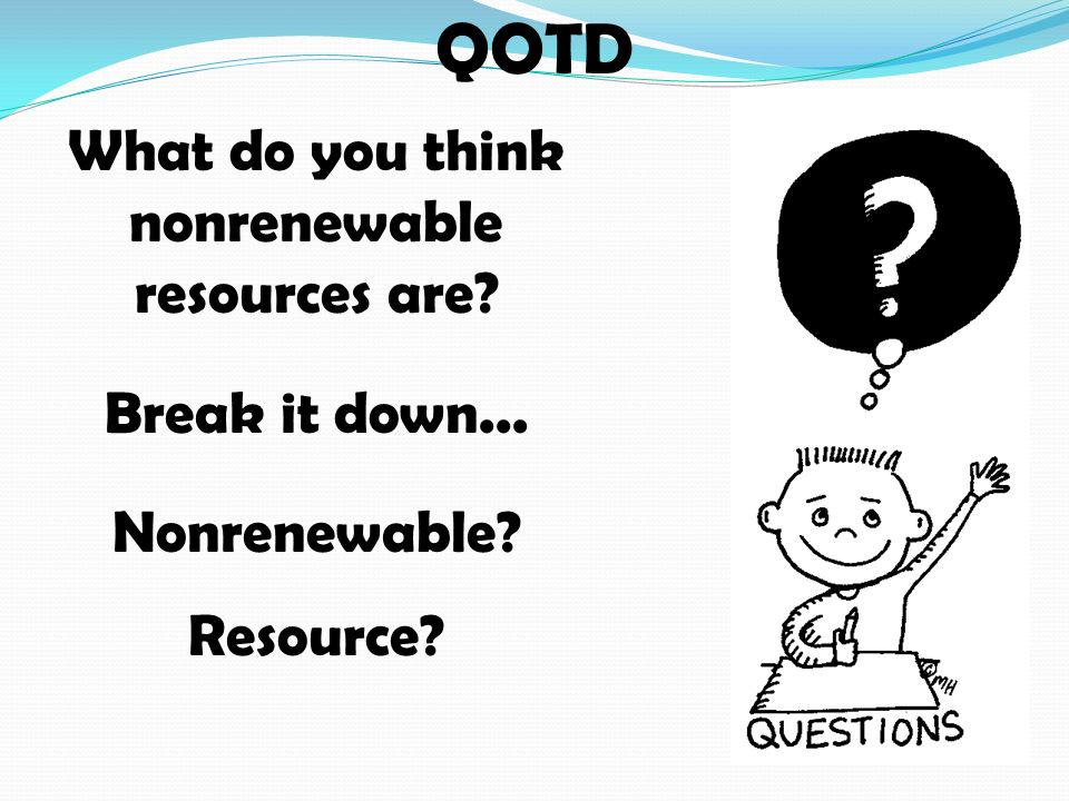 QOTD What do you think nonrenewable resources are Break it down... Nonrenewable Resource