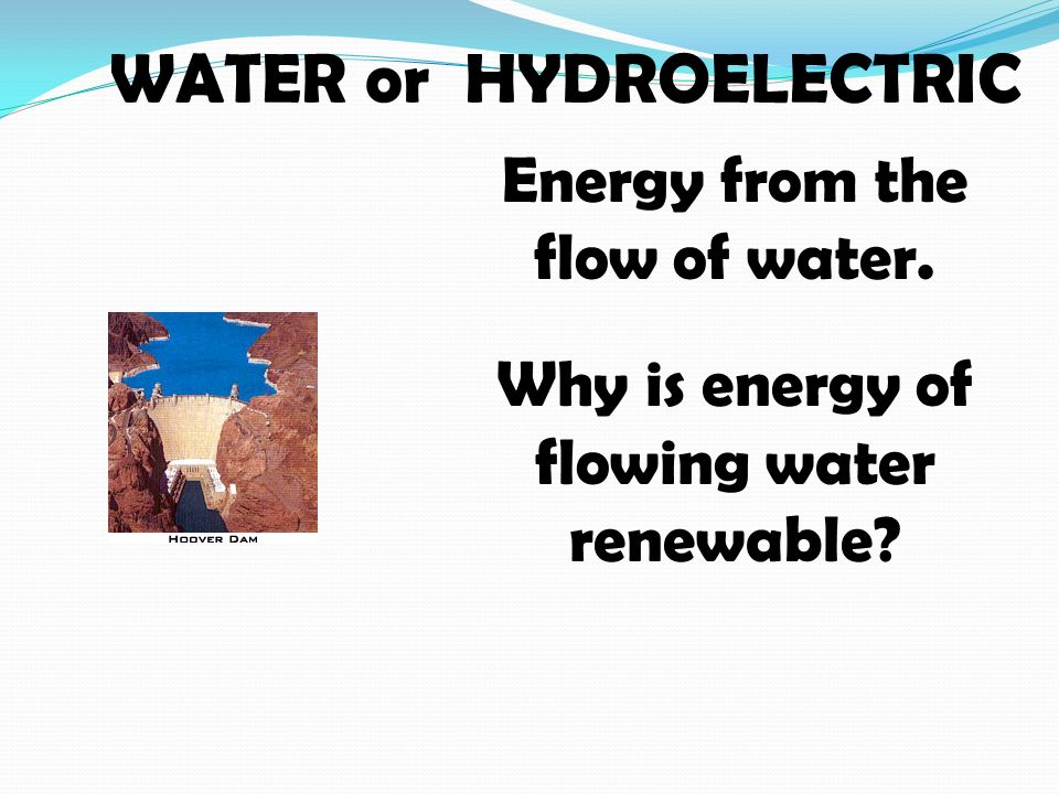 WATER or HYDROELECTRIC Energy from the flow of water. Why is energy of flowing water renewable
