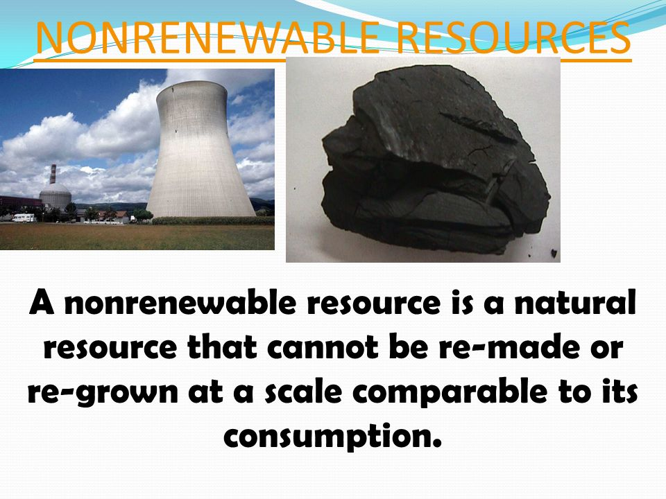 NONRENEWABLE RESOURCES A nonrenewable resource is a natural resource that cannot be re-made or re-grown at a scale comparable to its consumption.