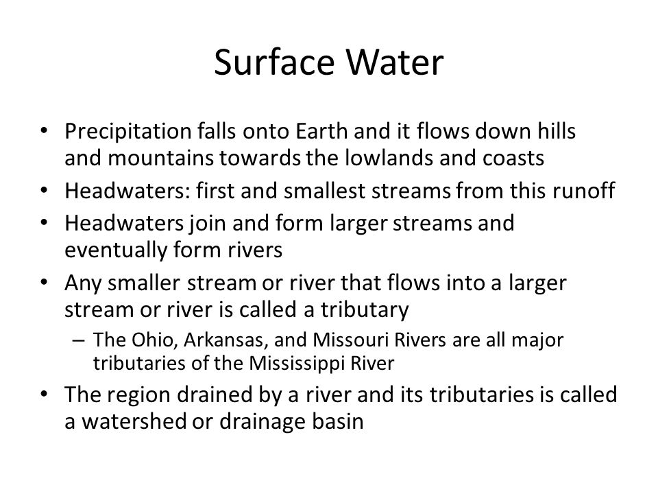 Surface Water Precipitation falls onto Earth and it flows down hills and mountains towards the lowlands and coasts Headwaters: first and smallest streams from this runoff Headwaters join and form larger streams and eventually form rivers Any smaller stream or river that flows into a larger stream or river is called a tributary – The Ohio, Arkansas, and Missouri Rivers are all major tributaries of the Mississippi River The region drained by a river and its tributaries is called a watershed or drainage basin