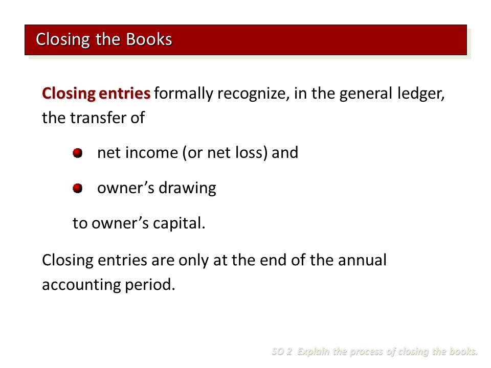 Closing entries Closing entries formally recognize, in the general ledger, the transfer of net income (or net loss) and owner's drawing to owner's capital.