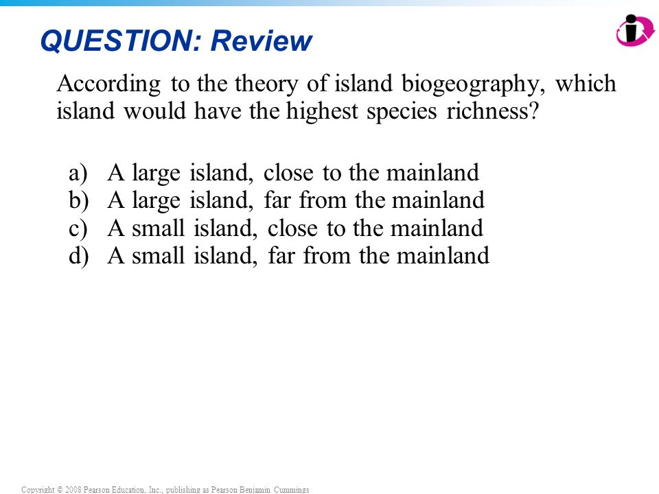 Copyright © 2008 Pearson Education, Inc., publishing as Pearson Benjamin Cummings QUESTION: Review According to the theory of island biogeography, which island would have the highest species richness.