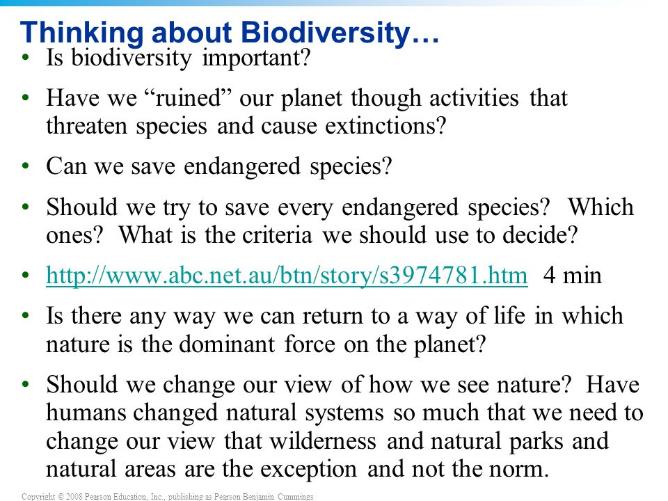 Copyright © 2008 Pearson Education, Inc., publishing as Pearson Benjamin Cummings Thinking about Biodiversity… Is biodiversity important.