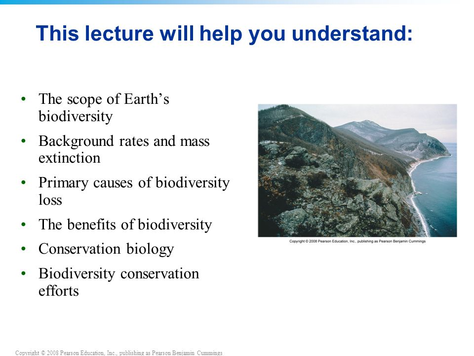 Copyright © 2008 Pearson Education, Inc., publishing as Pearson Benjamin Cummings This lecture will help you understand: The scope of Earth's biodiversity Background rates and mass extinction Primary causes of biodiversity loss The benefits of biodiversity Conservation biology Biodiversity conservation efforts