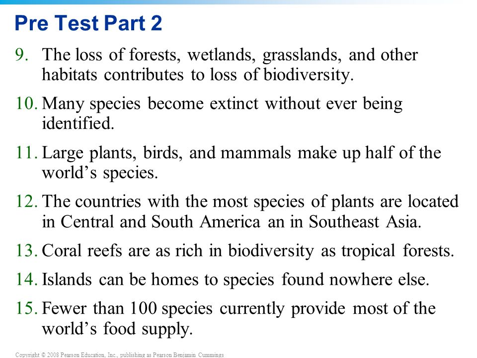 Copyright © 2008 Pearson Education, Inc., publishing as Pearson Benjamin Cummings Pre Test Part 2 9.The loss of forests, wetlands, grasslands, and other habitats contributes to loss of biodiversity.