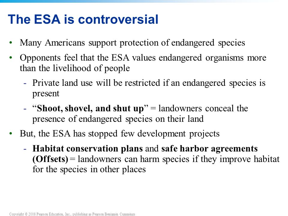 Copyright © 2008 Pearson Education, Inc., publishing as Pearson Benjamin Cummings The ESA is controversial Many Americans support protection of endangered species Opponents feel that the ESA values endangered organisms more than the livelihood of people -Private land use will be restricted if an endangered species is present - Shoot, shovel, and shut up = landowners conceal the presence of endangered species on their land But, the ESA has stopped few development projects -Habitat conservation plans and safe harbor agreements (Offsets) = landowners can harm species if they improve habitat for the species in other places