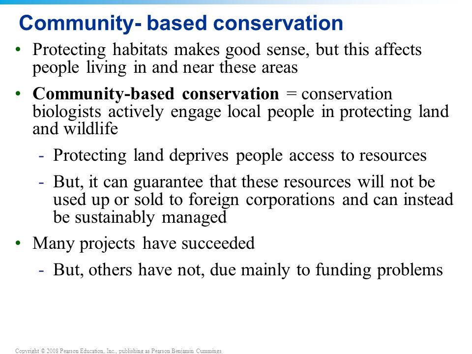 Copyright © 2008 Pearson Education, Inc., publishing as Pearson Benjamin Cummings Community- based conservation Protecting habitats makes good sense, but this affects people living in and near these areas Community-based conservation = conservation biologists actively engage local people in protecting land and wildlife -Protecting land deprives people access to resources -But, it can guarantee that these resources will not be used up or sold to foreign corporations and can instead be sustainably managed Many projects have succeeded -But, others have not, due mainly to funding problems