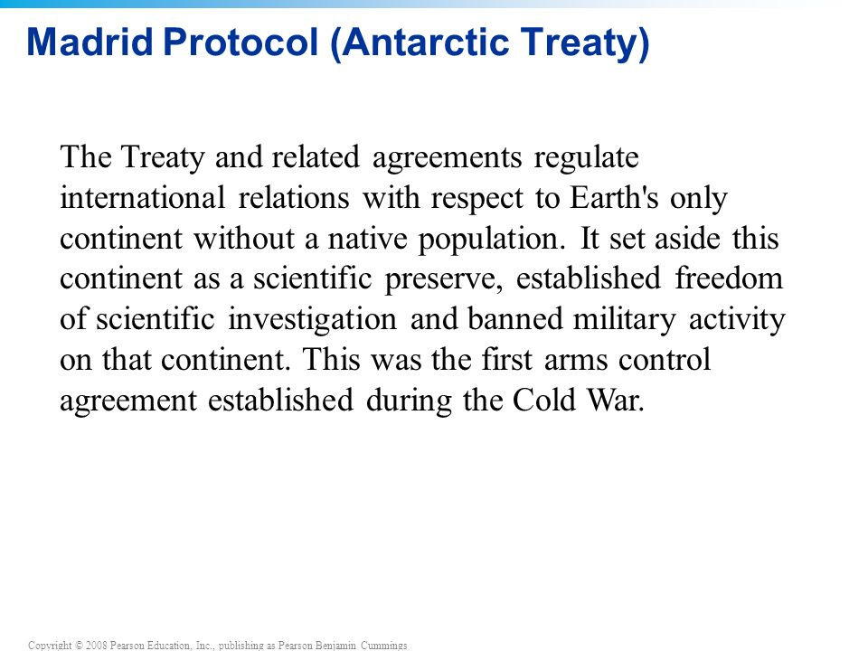 Copyright © 2008 Pearson Education, Inc., publishing as Pearson Benjamin Cummings The Treaty and related agreements regulate international relations with respect to Earth s only continent without a native population.