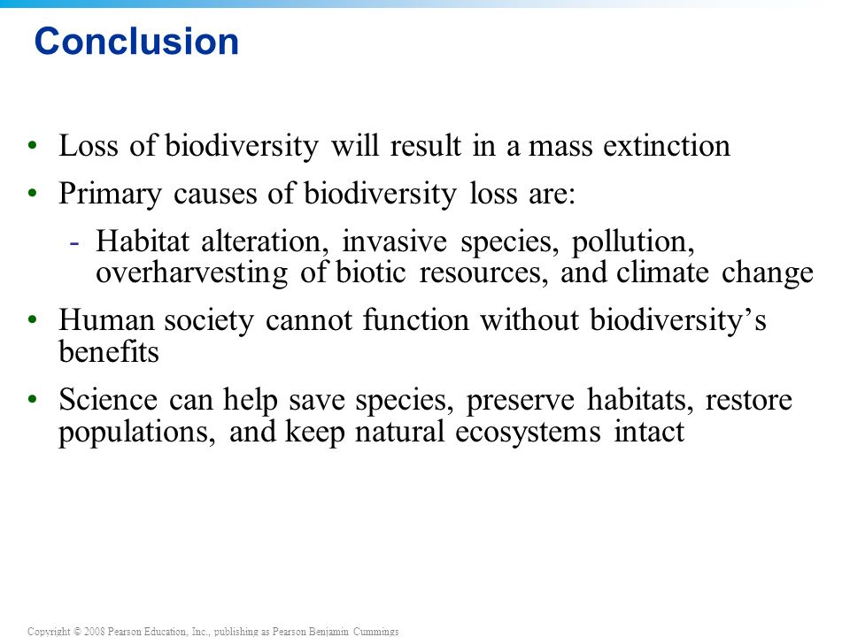 Copyright © 2008 Pearson Education, Inc., publishing as Pearson Benjamin Cummings Conclusion Loss of biodiversity will result in a mass extinction Primary causes of biodiversity loss are: -Habitat alteration, invasive species, pollution, overharvesting of biotic resources, and climate change Human society cannot function without biodiversity's benefits Science can help save species, preserve habitats, restore populations, and keep natural ecosystems intact