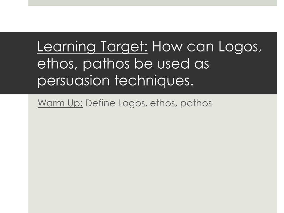 Learning Target: How can Logos, ethos, pathos be used as persuasion techniques.