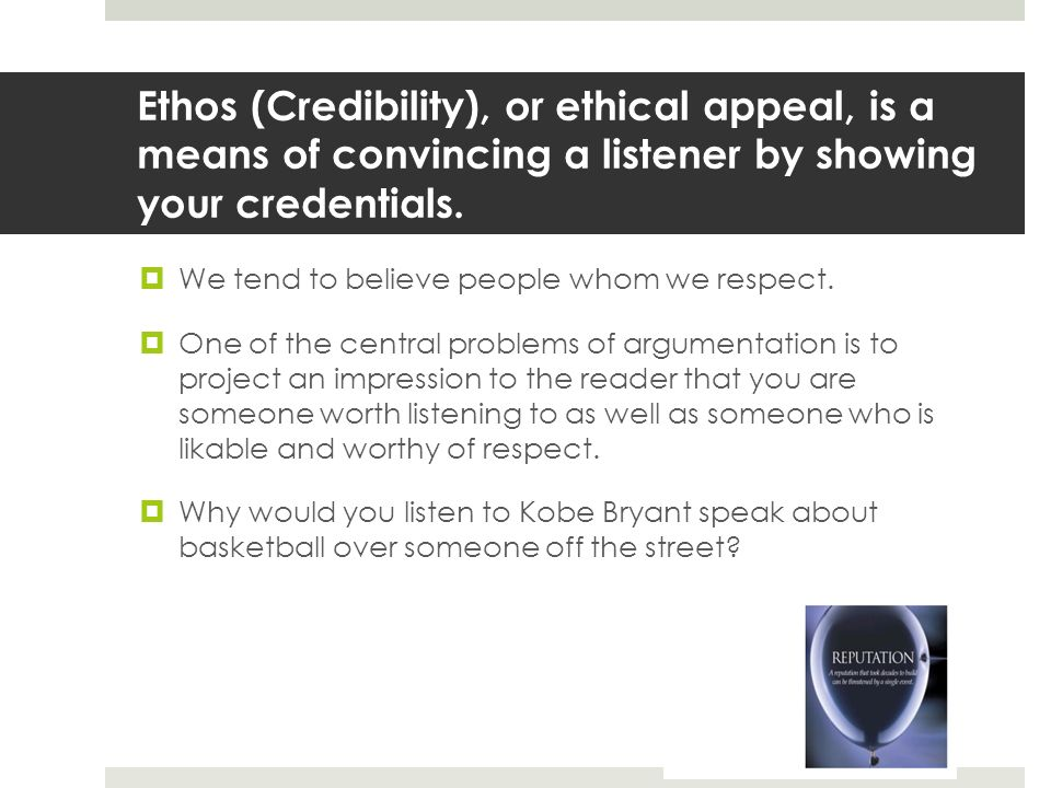 Ethos (Credibility), or ethical appeal, is a means of convincing a listener by showing your credentials.