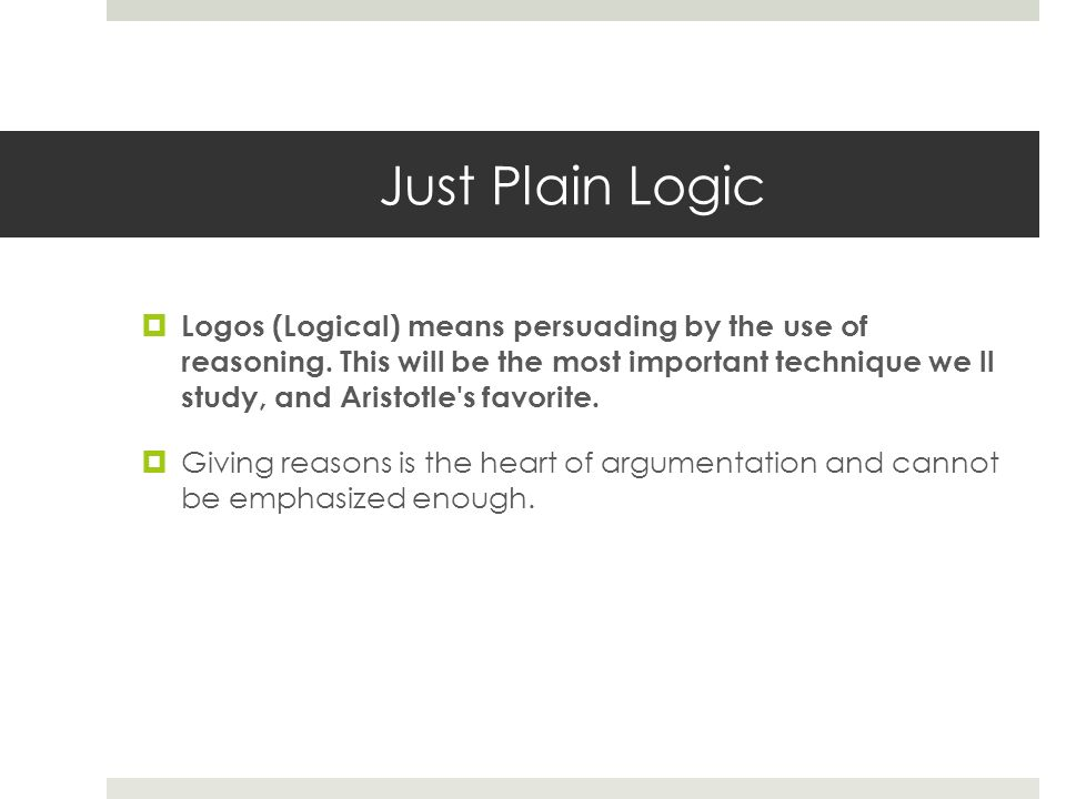 Just Plain Logic  Logos (Logical) means persuading by the use of reasoning.