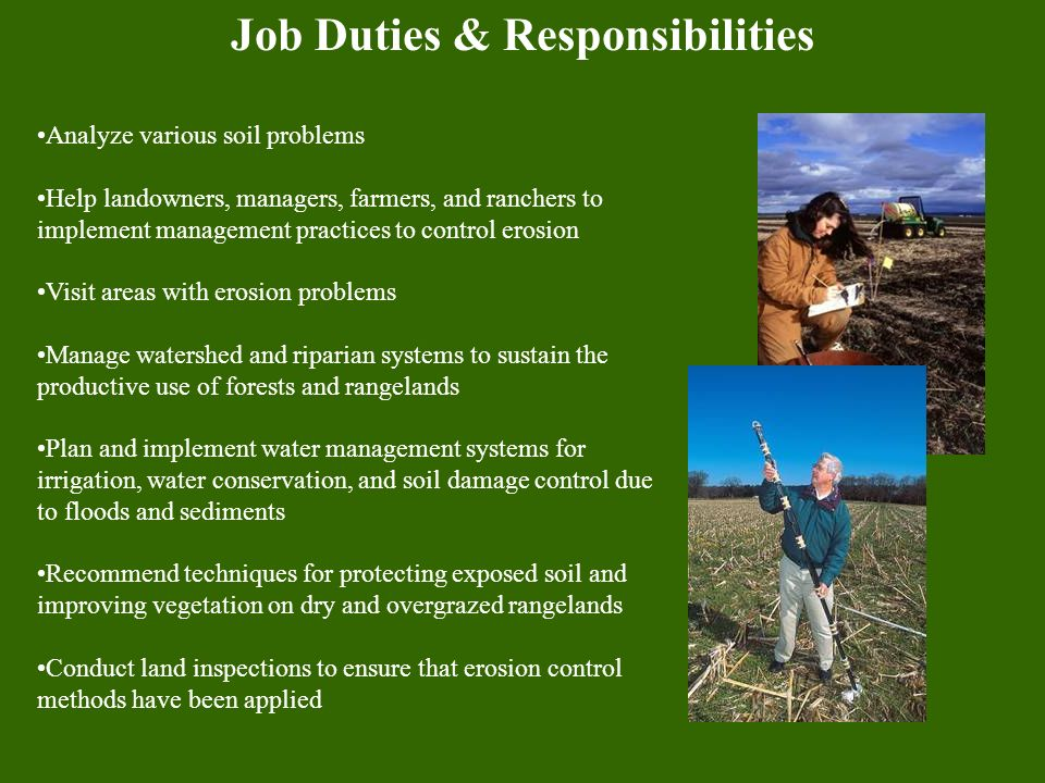 Job Duties & Responsibilities Analyze various soil problems Help landowners, managers, farmers, and ranchers to implement management practices to control erosion Visit areas with erosion problems Manage watershed and riparian systems to sustain the productive use of forests and rangelands Plan and implement water management systems for irrigation, water conservation, and soil damage control due to floods and sediments Recommend techniques for protecting exposed soil and improving vegetation on dry and overgrazed rangelands Conduct land inspections to ensure that erosion control methods have been applied
