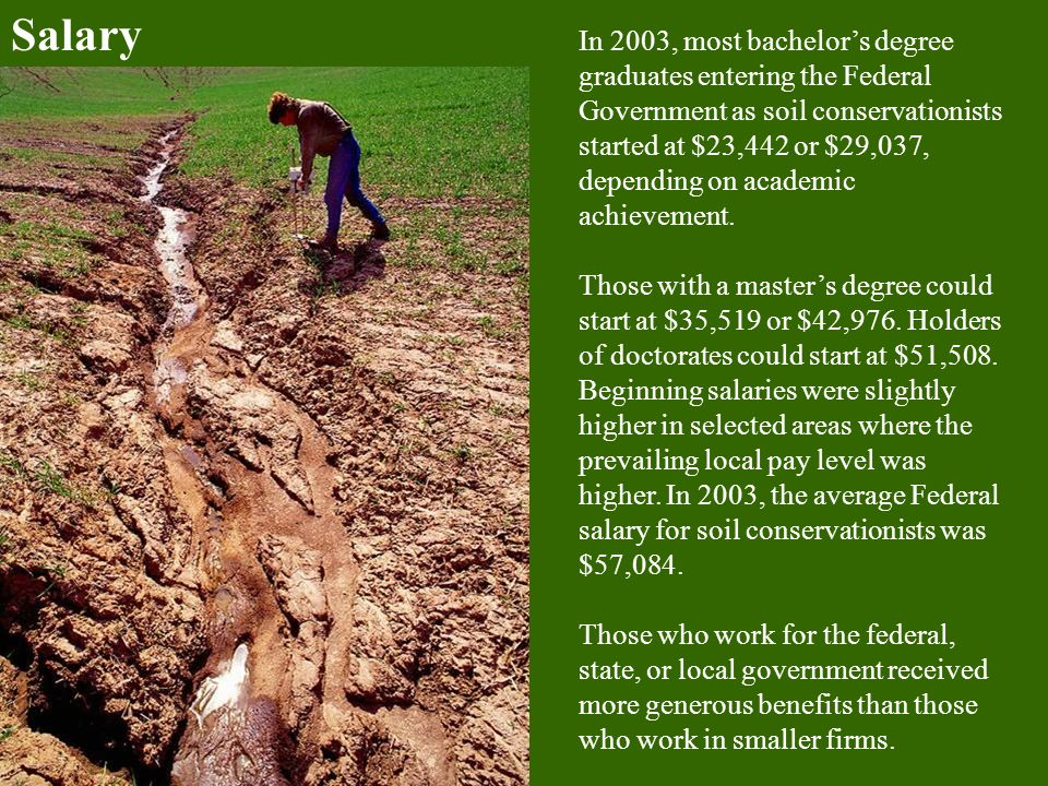 Salary In 2003, most bachelor's degree graduates entering the Federal Government as soil conservationists started at $23,442 or $29,037, depending on academic achievement.