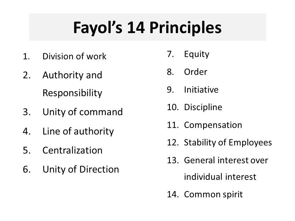 Fayol's 14 Principles 1.Division of work 2.Authority and Responsibility 3.Unity of command 4.Line of authority 5.Centralization 6.Unity of Direction 7.Equity 8.Order 9.Initiative 10.Discipline 11.Compensation 12.Stability of Employees 13.General interest over individual interest 14.Common spirit