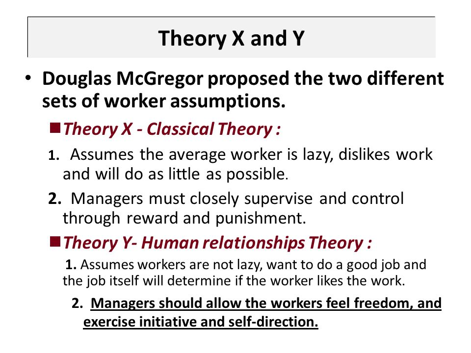 Theory X and Y Douglas McGregor proposed the two different sets of worker assumptions.