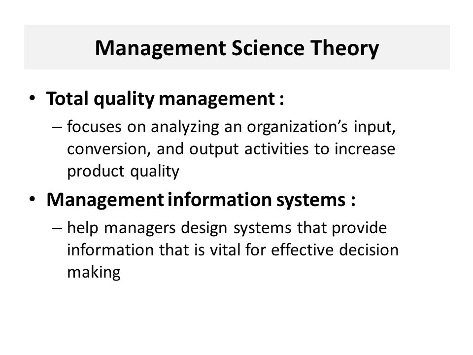 Total quality management : – focuses on analyzing an organization's input, conversion, and output activities to increase product quality Management information systems : – help managers design systems that provide information that is vital for effective decision making Management Science Theory