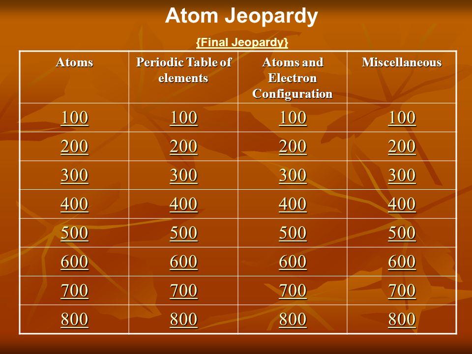 Atom jeopardy final jeopardyatoms periodic table of elements atoms 1 atom jeopardy final jeopardyatoms periodic table of elements atoms and electron configuration miscellaneous 100 200 300 400 500 600 700 800 urtaz Images
