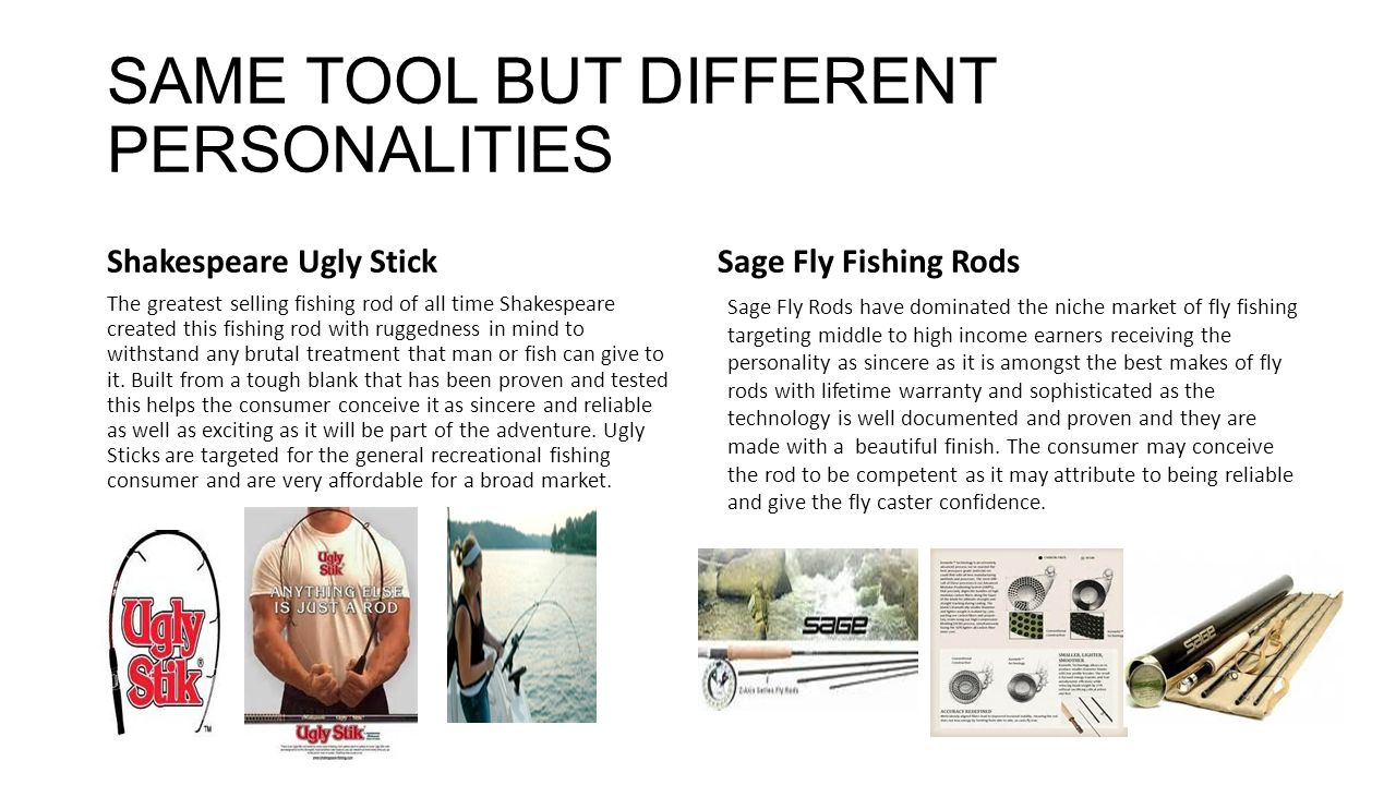 SAME TOOL BUT DIFFERENT PERSONALITIES Shakespeare Ugly Stick The greatest selling fishing rod of all time Shakespeare created this fishing rod with ruggedness in mind to withstand any brutal treatment that man or fish can give to it.