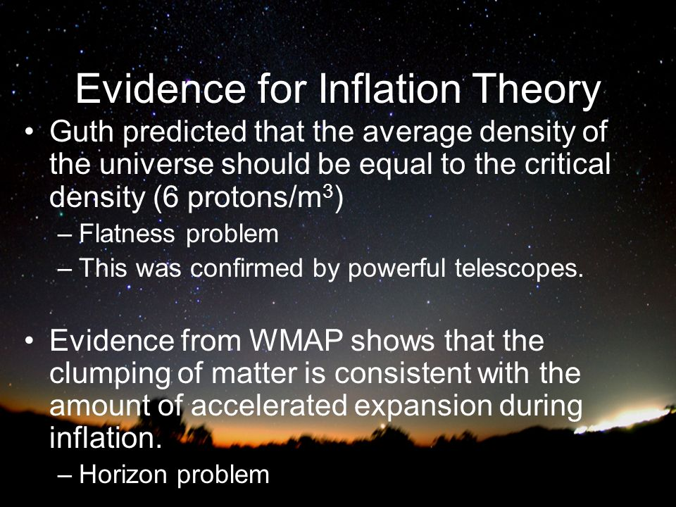Evidence for Inflation Theory Guth predicted that the average density of the universe should be equal to the critical density (6 protons/m 3 ) –Flatness problem –This was confirmed by powerful telescopes.