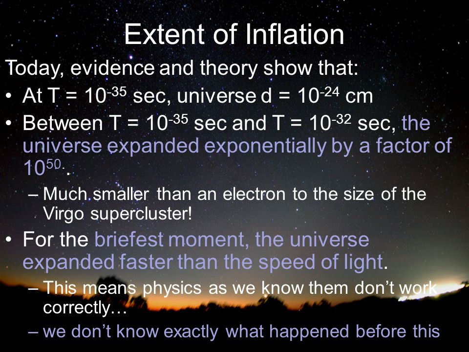 Extent of Inflation Today, evidence and theory show that: At T = sec, universe d = cm Between T = sec and T = sec, the universe expanded exponentially by a factor of