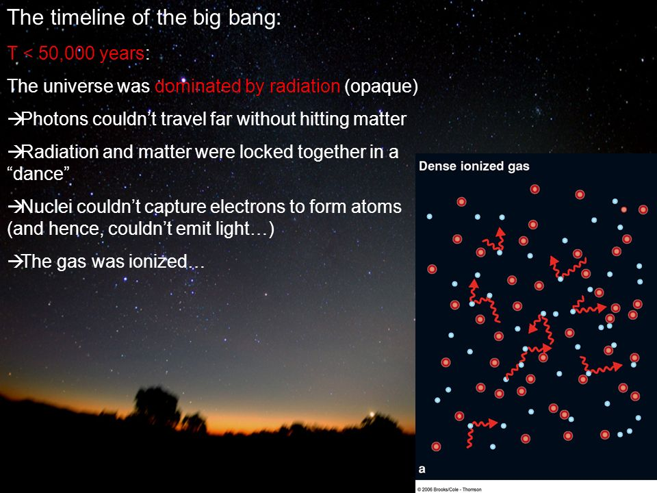 The timeline of the big bang: T < 50,000 years: The universe was dominated by radiation (opaque)  Photons couldn't travel far without hitting matter  Radiation and matter were locked together in a dance  Nuclei couldn't capture electrons to form atoms (and hence, couldn't emit light…)  The gas was ionized…