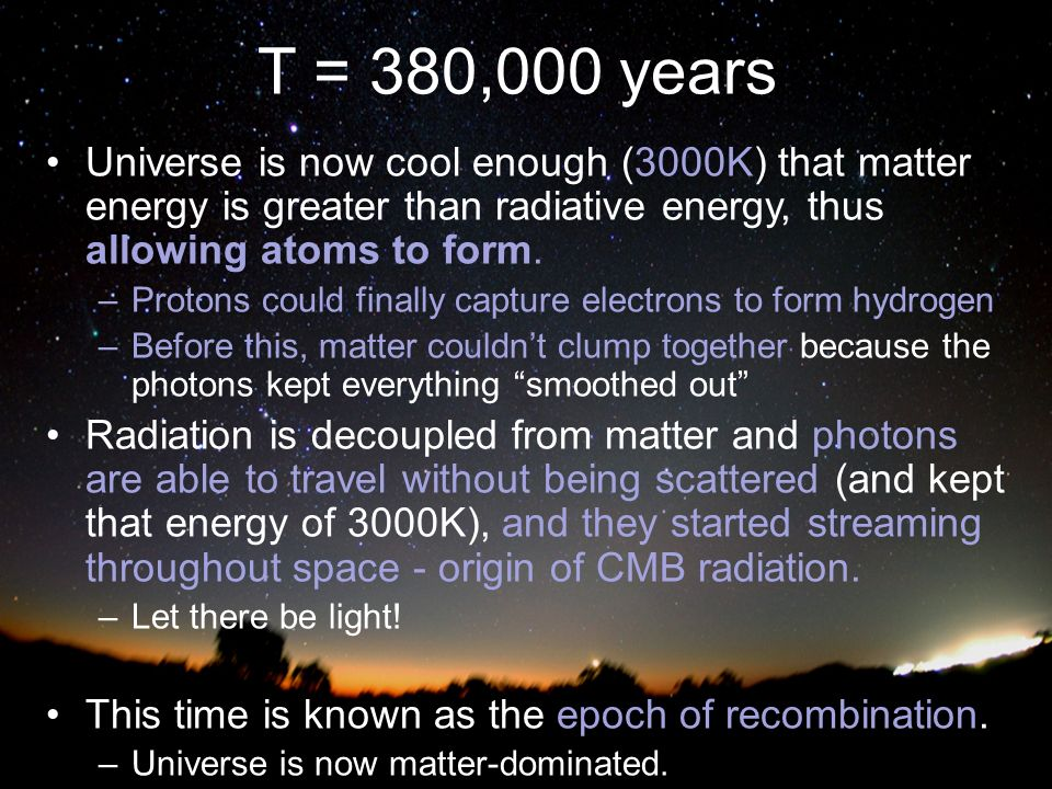 T = 380,000 years Universe is now cool enough (3000K) that matter energy is greater than radiative energy, thus allowing atoms to form.
