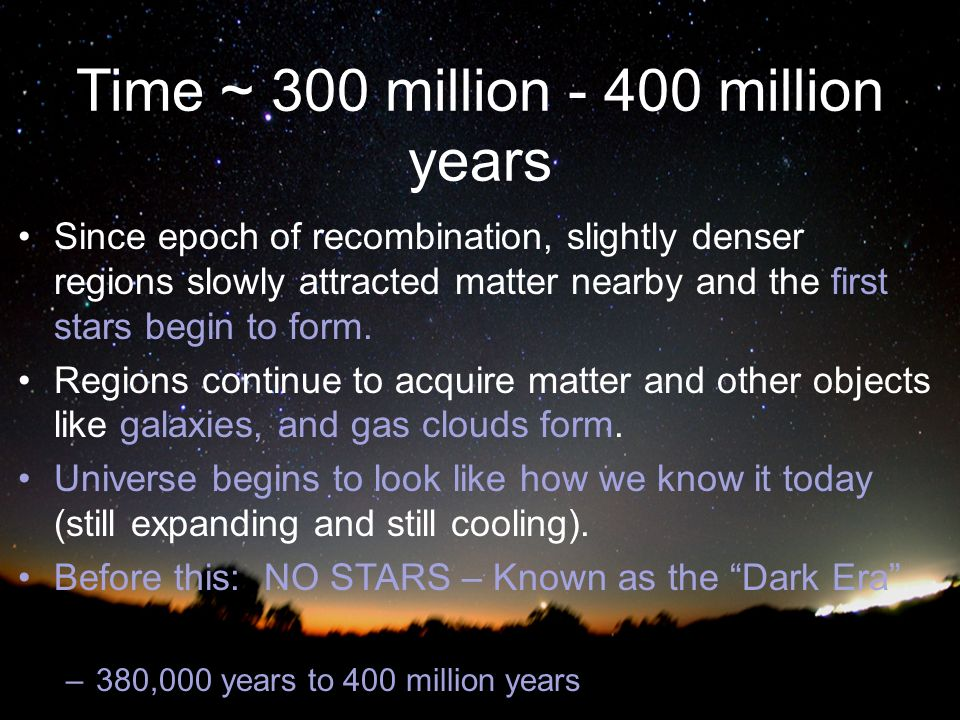 Time ~ 300 million million years Since epoch of recombination, slightly denser regions slowly attracted matter nearby and the first stars begin to form.