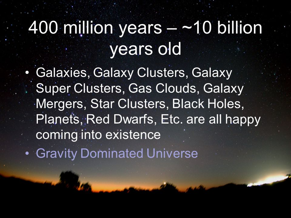 400 million years – ~10 billion years old Galaxies, Galaxy Clusters, Galaxy Super Clusters, Gas Clouds, Galaxy Mergers, Star Clusters, Black Holes, Planets, Red Dwarfs, Etc.