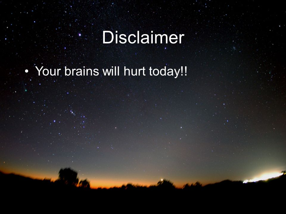 Disclaimer Your brains will hurt today!!