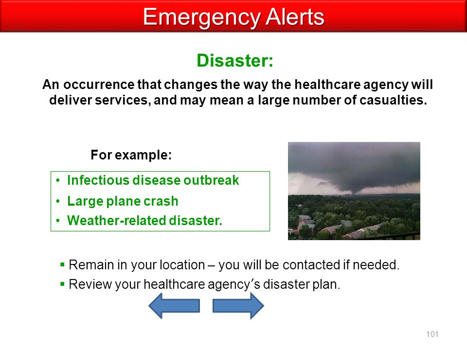 Disaster: Emergency Alerts An occurrence that changes the way the healthcare agency will deliver services, and may mean a large number of casualties.