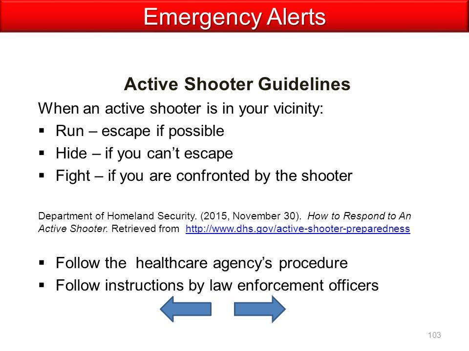 Active Shooter Guidelines When an active shooter is in your vicinity:  Run – escape if possible  Hide – if you can't escape  Fight – if you are confronted by the shooter Department of Homeland Security.