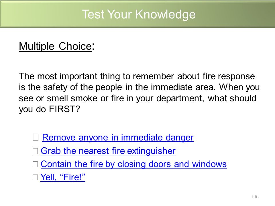 Test Your Knowledge Multiple Choice : The most important thing to remember about fire response is the safety of the people in the immediate area.