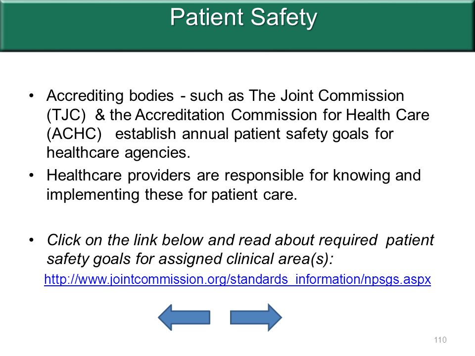 Patient Safety Accrediting bodies - such as The Joint Commission (TJC) & the Accreditation Commission for Health Care (ACHC) establish annual patient safety goals for healthcare agencies.