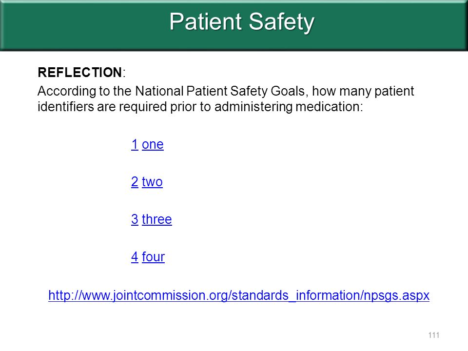 Patient Safety REFLECTION: According to the National Patient Safety Goals, how many patient identifiers are required prior to administering medication: 11 oneone 22 twotwo 33 threethree 44 fourfour 111 http://www.jointcommission.org/standards_information/npsgs.aspx