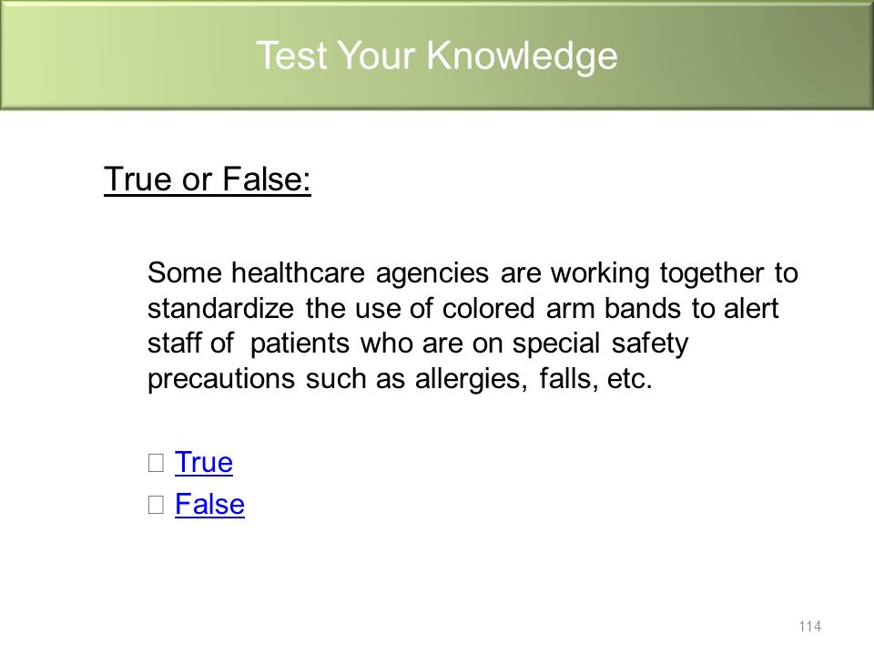 True or False: Some healthcare agencies are working together to standardize the use of colored arm bands to alert staff of patients who are on special safety precautions such as allergies, falls, etc.