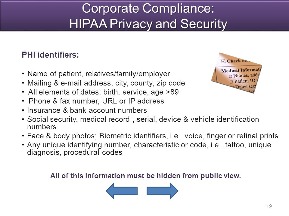 PHI identifiers: Name of patient, relatives/family/employer Mailing & e-mail address, city, county, zip code All elements of dates: birth, service, age >89 Phone & fax number, URL or IP address Insurance & bank account numbers Social security, medical record, serial, device & vehicle identification numbers Face & body photos; Biometric identifiers, i.e..