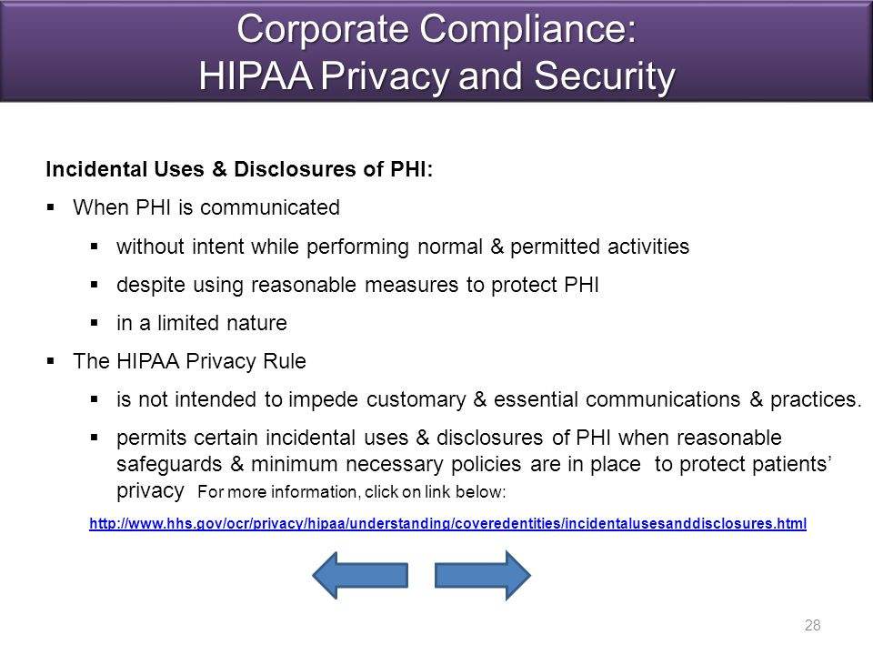 Incidental Uses & Disclosures of PHI:   When PHI is communicated   without intent while performing normal & permitted activities   despite using reasonable measures to protect PHI   in a limited nature   The HIPAA Privacy Rule   is not intended to impede customary & essential communications & practices.
