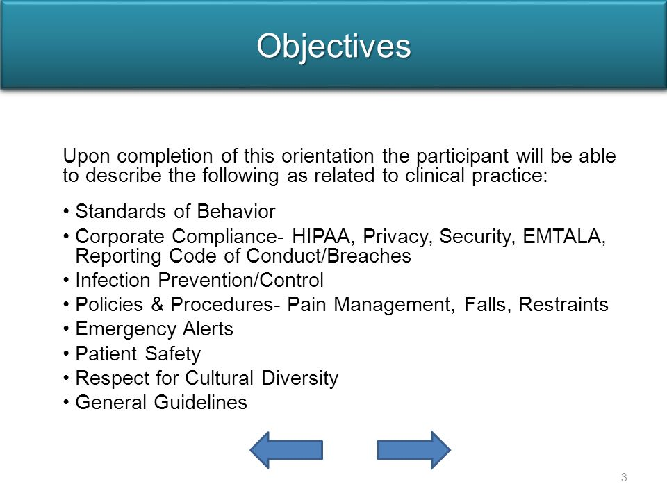 ObjectivesObjectives Upon completion of this orientation the participant will be able to describe the following as related to clinical practice: Standards of Behavior Corporate Compliance- HIPAA, Privacy, Security, EMTALA, Reporting Code of Conduct/Breaches Infection Prevention/Control Policies & Procedures- Pain Management, Falls, Restraints Emergency Alerts Patient Safety Respect for Cultural Diversity General Guidelines 3