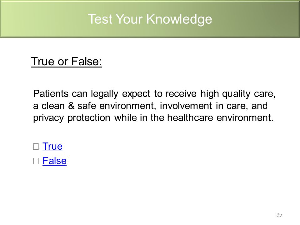 True or False: Patients can legally expect to receive high quality care, a clean & safe environment, involvement in care, and privacy protection while in the healthcare environment.