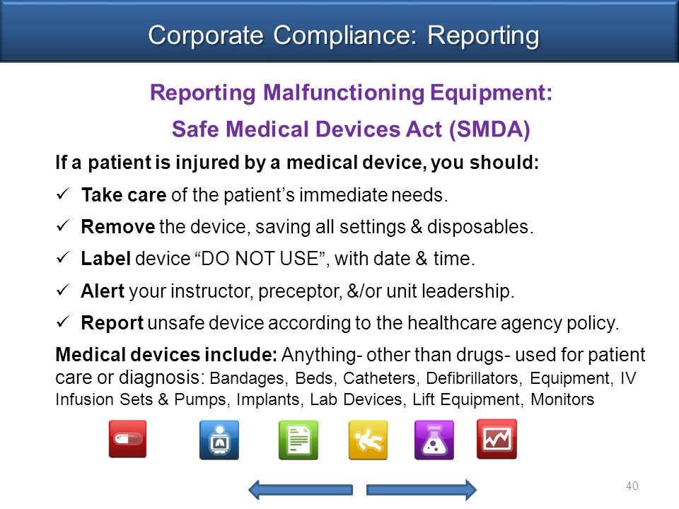Reporting Malfunctioning Equipment: Safe Medical Devices Act (SMDA) If a patient is injured by a medical device, you should: Take care of the patient's immediate needs.
