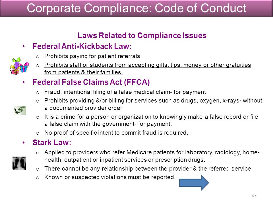 Laws Related to Compliance Issues Federal Anti-Kickback Law: o Prohibits paying for patient referrals o Prohibits staff or students from accepting gifts, tips, money or other gratuities from patients & their families.