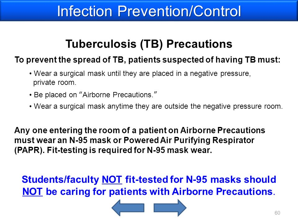 Tuberculosis (TB) Precautions To prevent the spread of TB, patients suspected of having TB must: Wear a surgical mask until they are placed in a negative pressure, private room.