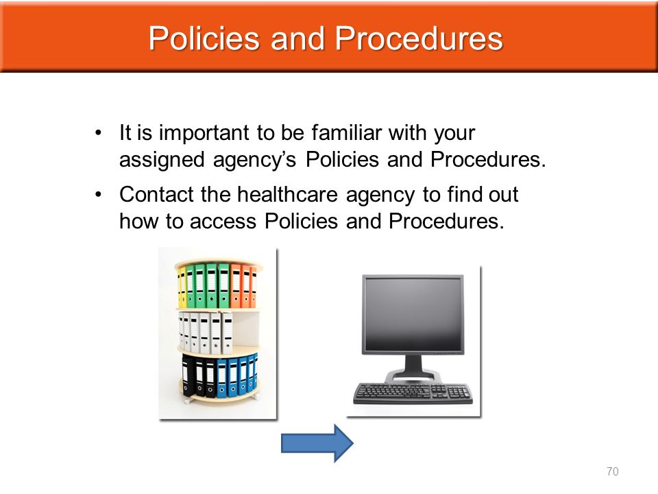 It is important to be familiar with your assigned agency's Policies and Procedures.